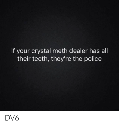 Memes, Police, and 🤖: If your crystal meth dealer has all  their teeth, they're the police DV6