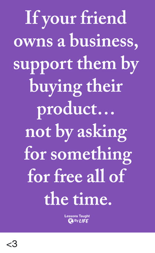 Memes, Business, and Free: If your friend  owns a business  support them by  buying their  product...  not by asking  for something  for free all of  the time.  Lessons Taught  ByLIFE <3