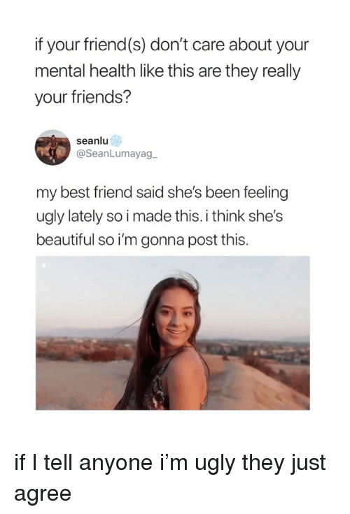 shes beautiful: if your friend(s) don't care about your  mental health like this are they really  your friends?  seanlu  @SeanLumayag  my best friend said she's been feeling  ugly lately so i made this. i think she's  beautiful so i'm gonna post this. if I tell anyone i'm ugly they just agree