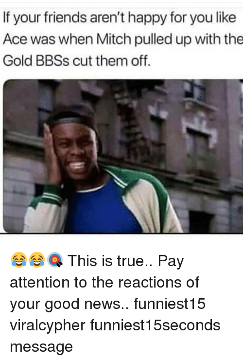 Friends, Funny, and News: If your friends aren't happy for you like  Ace was when Mitch pulled up with the  Gold BBSs cut them off. 😂😂🎯 This is true.. Pay attention to the reactions of your good news.. funniest15 viralcypher funniest15seconds message