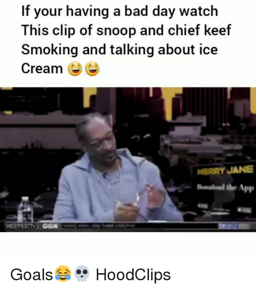 Bad, Bad Day, and Chief Keef: If your having a bad day watch  This clip of snoop and chief keef  Smoking and talking about ice  Cream  MERRY JANE  the App  GGN Goals😂💀 HoodClips