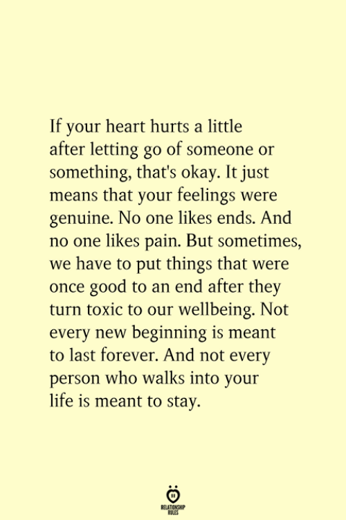 Life, Forever, and Good: If your heart hurts a little  after letting go of someone or  something, that's okay. It just  means that your feelings were  genuine. No one likes ends. And  no one likes pain. But sometimes,  we have to put things that were  once good to an end after they  turn toxic to our wellbeing. Not  every new beginning is meant  to last forever. And not every  person who walks into your  life is meant to stay.  RELATIONSHIP  ES