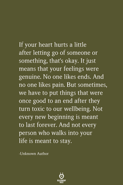 Life, Forever, and Good: If your heart hurts a little  after letting go of someone or  something, that's okay. It just  means that your feelings were  genuine. No one likes ends. And  no one likes pain. But sometimes,  we have to put things that were  once good to an end after they  turn toxic to our wellbeing. Not  every new beginning is meant  to last forever. And not every  person who walks into your  life is meant to stay.  Unknown Author  RELATIONSHIP  LES