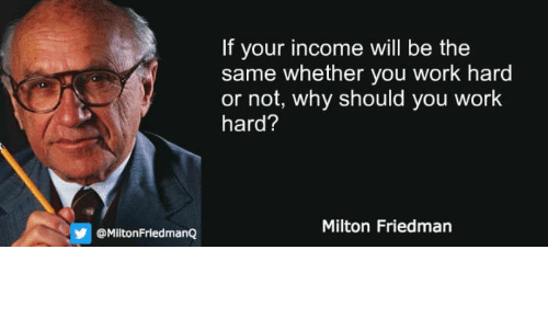 Work, Milton Friedman, and Why: If your income will be the  same whether you work hard  or not, why should you work  hard?  Milton Friedman  @MiltonFriedman