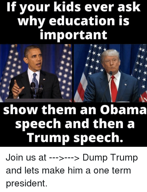 Obama, Kids, and Trump: If your kids ever ask  why education is  important  show them an Obama  speech and then a  Trump speech. Join us at --->---> Dump Trump and lets make him a one term president.