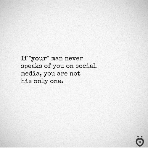 """Social Media, Never, and Only One: If """"your"""" man never  speaks of you on social  media, you are not  his only one.  I R"""