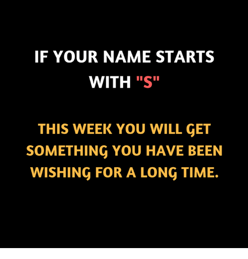 "Memes, Time, and Been: IF YOUR NAME STARTS  WITH ""S""  THIS WEEK YOU WILL GET  SOMETHING YOU HAVE BEEN  WISHING FOR A LONG TIME."