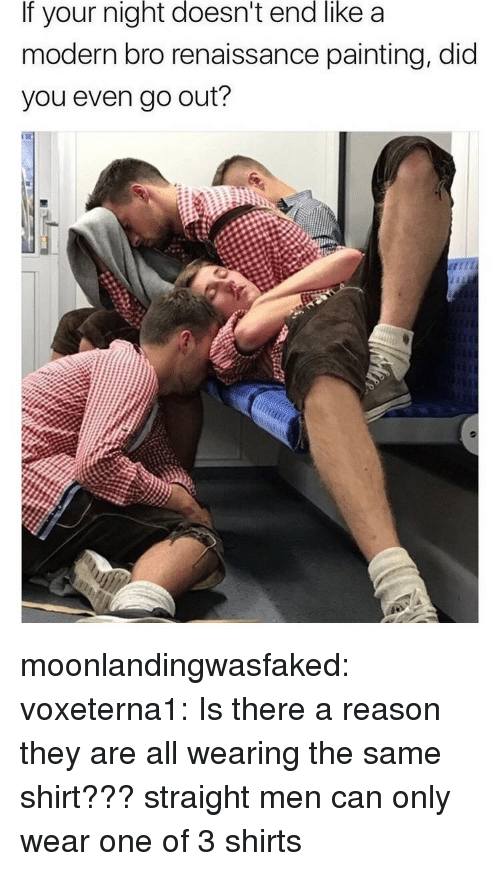 Renaissance Painting: If your night doesn't end like a  modern bro renaissance painting, did  you even go out? moonlandingwasfaked:  voxeterna1: Is there a reason they are all wearing the same shirt???  straight men can only wear one of 3 shirts