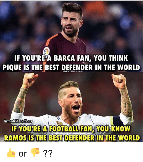 Fam, Football, and Memes: IF YOU'RE A BARCA FAN, YOU THINK  PIQUE IS THE BEST DEFENDER IN THE WORLD  ermadrid nations  IF YOU'RE A FOOTBALL:FAM, YOU KNOW  RAMOS IS THE BEST DEFENDER IN THE WORLD 👍 or 👎 ??