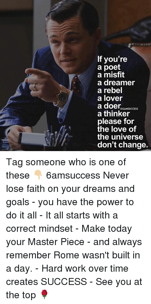 Goals, Love, and Memes: If you're  a poet  a misfit  a dreamer  a rebel  a lover  a doer NSUCESS  a thinker  please for  the love of  the universe  don't change. Tag someone who is one of these 👇🏼 6amsuccess Never lose faith on your dreams and goals - you have the power to do it all - It all starts with a correct mindset - Make today your Master Piece - and always remember Rome wasn't built in a day. - Hard work over time creates SUCCESS - See you at the top 🌹