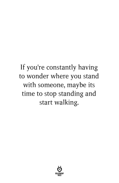 its-time-to-stop: If you're constantly having  to wonder where you stand  with someone, maybe its  time to stop standing and  start walking.