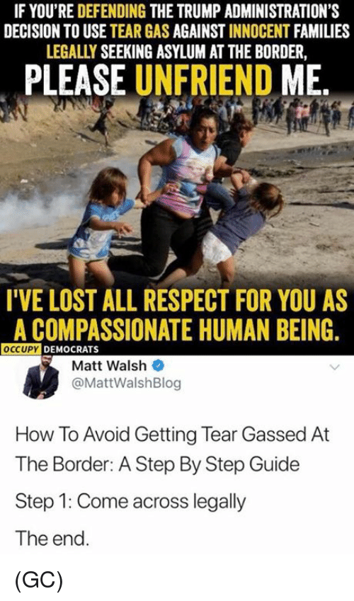 Memes, Respect, and Lost: IF YOU'RE DEFENDING THE TRUMP ADMINISTRATION'S  DECISION TO USE TEAR GAS AGAINST INNOCENT FAMILIES  LEGALLY SEEKING ASYLUM AT THE BORDER,  PLEASE UNFRIEND ME  I'VE LOST ALL RESPECT FOR YOU AS  A COMPASSIONATE HUMAN BEING  OCCUPY DEMOCRATS  Matt Walsh  @MattWalshBlog  How To Avoid Getting Tear Gassed At  The Border: A Step By Step Guide  Step 1: Come across legally  The end (GC)