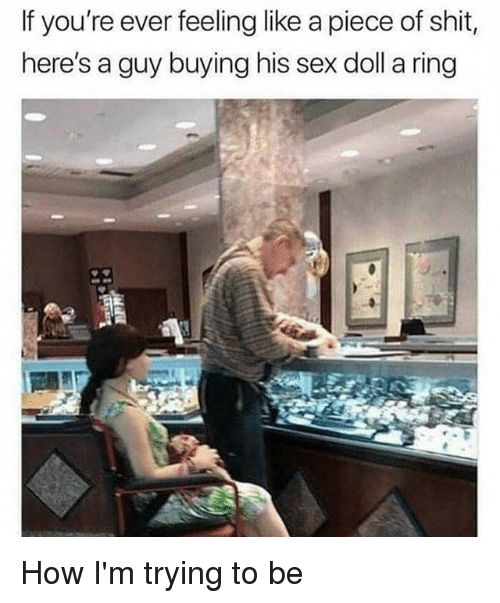 Memes, Sex, and Shit: If you're ever feeling like a piece of shit,  here's a guy buying his sex doll a ring How I'm trying to be