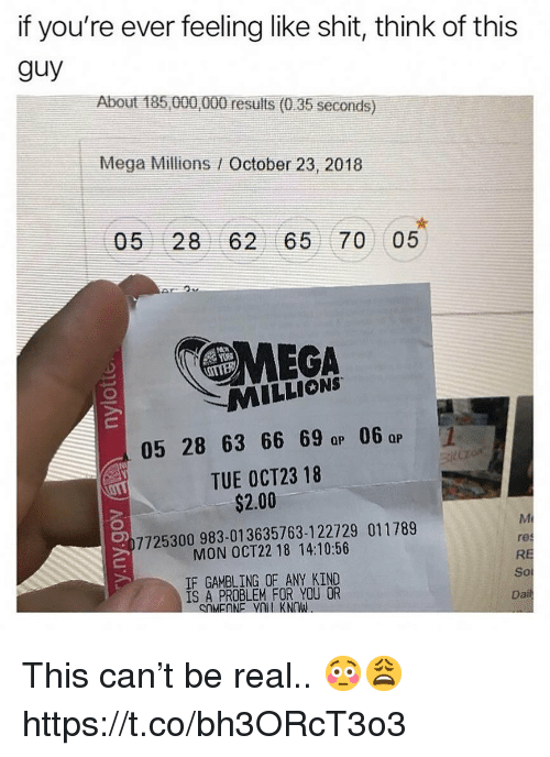 gambling: if you're ever feeling like shit, think of this  guy  About 185 000,000 results (0.35 seconds)  Mega Millions / October 23, 2018  05 28 62 65 70 05  MEGA  MILLIONS  05 28 63 66 69 a 06  TUE OCT23 18  QP  Qp  $2.00  7725300983-01 3635763-1 22729 011789  MON OCT22 18 14:10:56  IF GAMBLING OF ANY KIND  1S A PROBLEM FOR YOU OR  res  RE  So  Da This can't be real.. 😳😩 https://t.co/bh3ORcT3o3