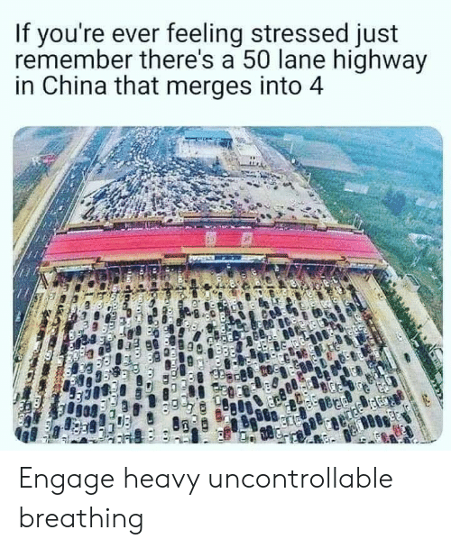 stressed: If you're ever feeling stressed just  remember there's a 50 lane highway  in China that merges into 4 Engage heavy uncontrollable breathing
