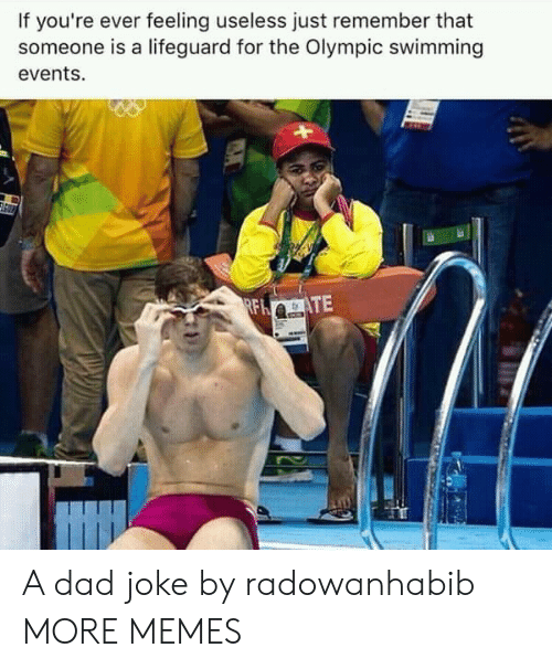 Dad, Dank, and Memes: If you're ever feeling useless just remember that  someone is a lifeguard for the Olympic swimming  events. A dad joke by radowanhabib MORE MEMES