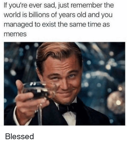 Memes, 🤖, and Billion: If you're ever sad, just remember the  world is billions of years old and you  managed to exist the same time as  memes Blessed