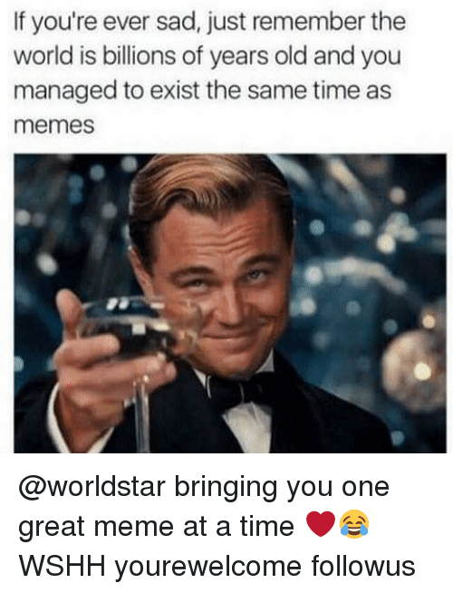 Great Meme: If you're ever sad, just remember the  world is billions of years old and you  managed to exist the same time as  memes @worldstar bringing you one great meme at a time ❤️😂 WSHH yourewelcome followus