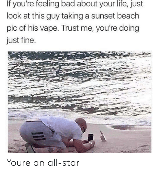 Just Fine: If you're feeling bad about your life, just  look at this guy taking a sunset beach  pic of his vape. Trust me, you're doing  just fine Youre an all-star