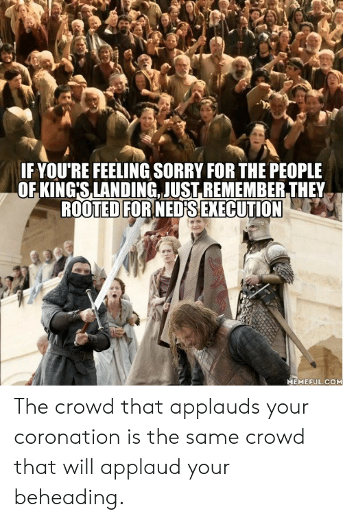 applaud: IF YOU'RE FEELING SORRY FOR THE PEOPLE  OF KING'S,LANDING. JUST.REMEMBER THEY  ROOTED FORNEDFS EXECUTION  MEMEFUL.COM The crowd that applauds your coronation is the same crowd that will applaud your beheading.