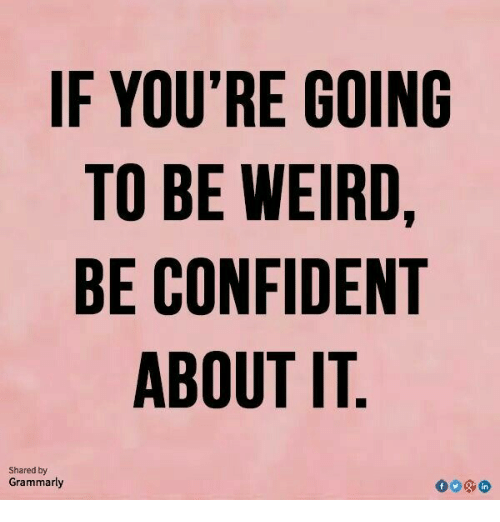 Grammarly: IF YOU'RE GOINC  TO BE WEIRD  BE CONFIDENT  ABOUT IT  Shared by  Grammarly  in