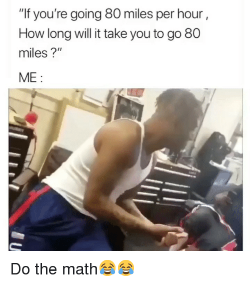 """Funny, Math, and How: """"If you're going 80 miles per hour  How long will it take you to go 80  miles?""""  ME: Do the math😂😂"""