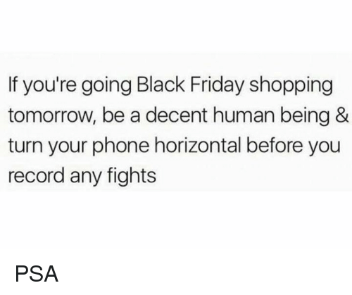 Black Friday, Friday, and Phone: If you're going Black Friday shopping  tomorrow, be a decent human being &  turn your phone horizontal before you  record any fights PSA