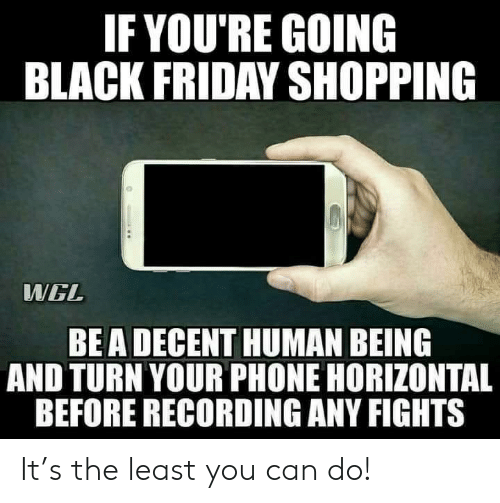 Black Friday, Friday, and Phone: IF YOU'RE GOING  BLACK FRIDAY SHOPPING  WWGL  BEA DECENT HUMAN BEING  AND TURN YOUR PHONE HORIZONTAL  BEFORE RECORDING ANY FIGHTS It's the least you can do!