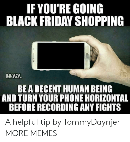 Black Friday, Dank, and Friday: IF YOU'RE GOING  BLACK FRIDAY SHOPPING  WWGL  BEA DECENT HUMAN BEING  AND TURN YOUR PHONE HORIZONTAL  BEFORE RECORDING ANY FIGHTS A helpful tip by TommyDaynjer MORE MEMES