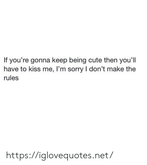 Cute, Sorry, and Kiss: If you're gonna keep being cute then you'll  have to kiss me, I'm sorry I don't make the  rules https://iglovequotes.net/