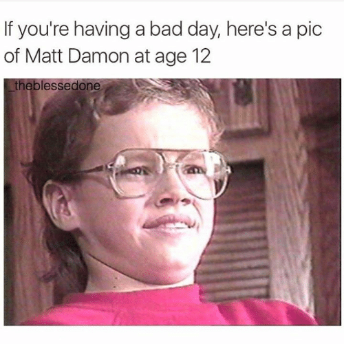 Bad, Bad Day, and Dank: If you're having a bad day, here's a pic  of Matt Damon at age 12  essed one