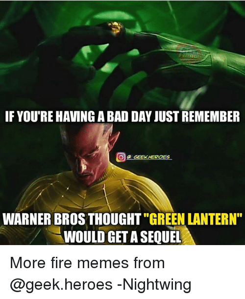 "Bad, Bad Day, and Fire: IF YOU'RE HAVING A BAD DAY JUST REMEMBER  @ GEEK.HEROES  WARNER BROS THOUGHT ""GREEN LANTERN""  WOULD GET A SEQUEL More fire memes from @geek.heroes -Nightwing"