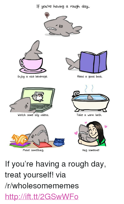 "Videos, Book, and Good: If you're having a rough day  Enjoy a nice beverage.  Read a good book.  Watch some silly videos.  Take a warm bath.  Make something.  Hug someone! <p>If you're having a rough day, treat yourself! via /r/wholesomememes <a href=""http://ift.tt/2GSwWFo"">http://ift.tt/2GSwWFo</a></p>"