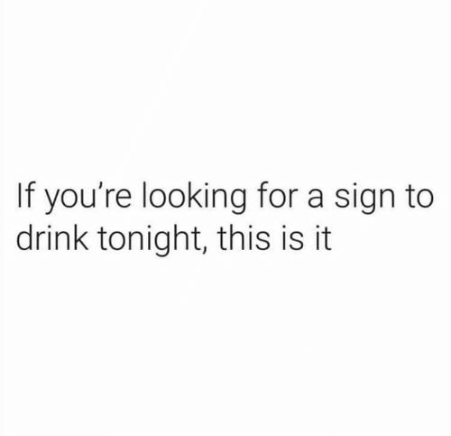 Memes, 🤖, and Looking: If you're looking for a sign to  drink tonight, this is it