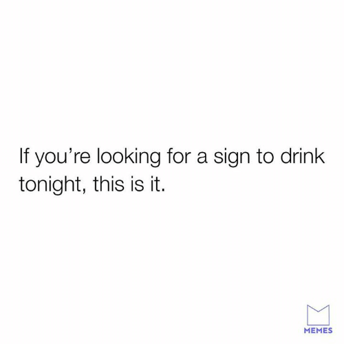 Memes, Relationships, and Looking: If you're looking for a sign to drink  tonight, this is it.  MEMES