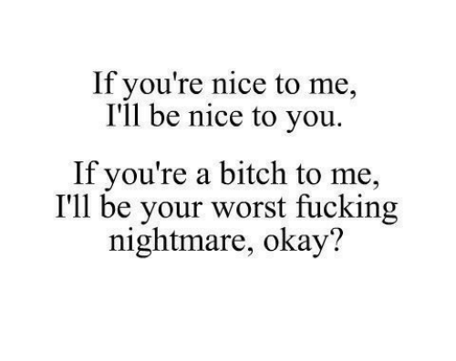 Bitch, Fucking, and Okay: If you're nice to me,  I'll be nice to you.  If you're a bitch to me,  I'll be your worst fucking  nightmare, okay?