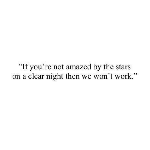"Work, Stars, and Clear: ""If you're not amazed by the stars  on a clear night then we won't work.""  22"