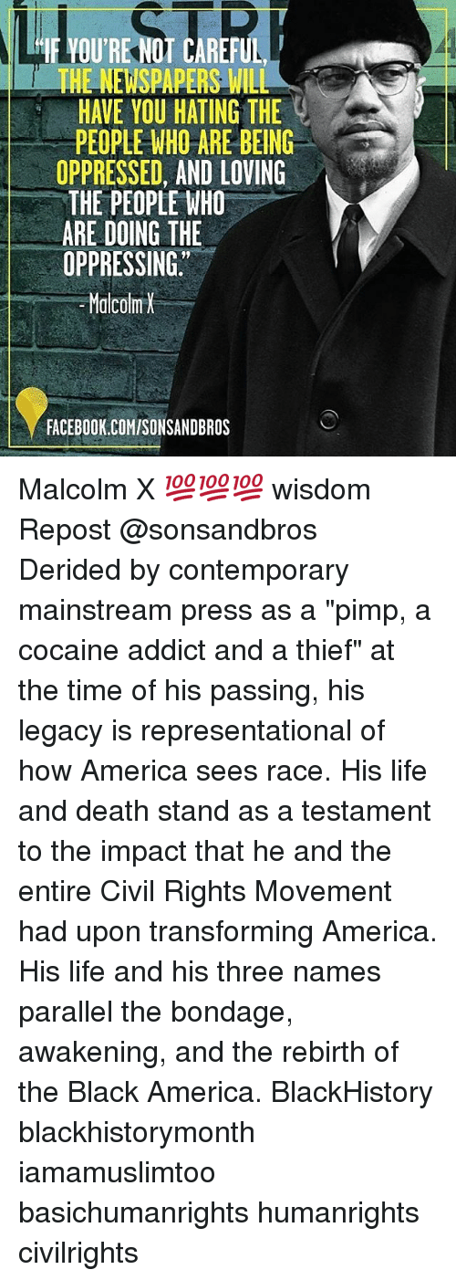 "Malcolm X, Memes, and Addicted: IF YOU'RE NOT CAREFUL  WHENEWSPAPERS WILL  HAVE YOU HATING THE  g  PEOPLE WHO ARE BEING  OPPRESSED, AND LOVING  THE PEOPLE WHO  ARE DOING THE  OPPRESSING.  Malcolm  FACEBOOK.COMISONSANDBROS Malcolm X 💯💯💯 wisdom Repost @sonsandbros ・・・ Derided by contemporary mainstream press as a ""pimp, a cocaine addict and a thief"" at the time of his passing, his legacy is representational of how America sees race. His life and death stand as a testament to the impact that he and the entire Civil Rights Movement had upon transforming America. His life and his three names parallel the bondage, awakening, and the rebirth of the Black America. BlackHistory blackhistorymonth iamamuslimtoo basichumanrights humanrights civilrights"