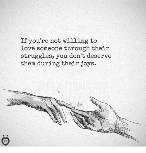 Love, Them, and You: If you're not willing to  love someone through their  struggles, you don't deserve  them during their joys.