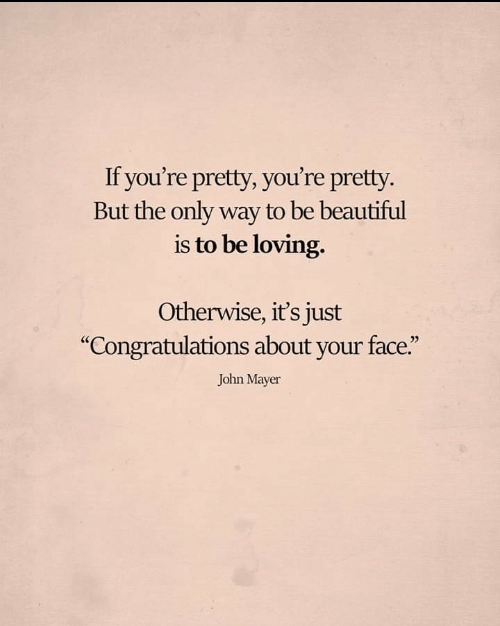 "John Mayer: If you're pretty, you're pretty.  But the only way to be beautiful  is to be loving.  Otherwise, it's just  ""Congratulations about your face.""  John Mayer"