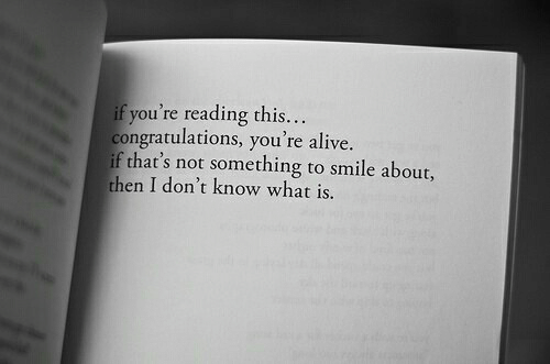 Alive, Congratulations, and Smile: if you're reading this...  congratulations, you're alive  if that's not something to smile about,  then I don't know what is.