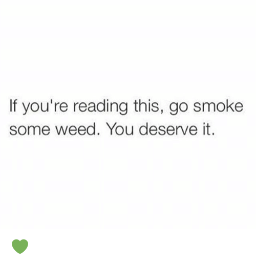 Weed, Marijuana, and If Youre Reading This: If you're reading this, go smoke  some weed. You deserve it. 💚