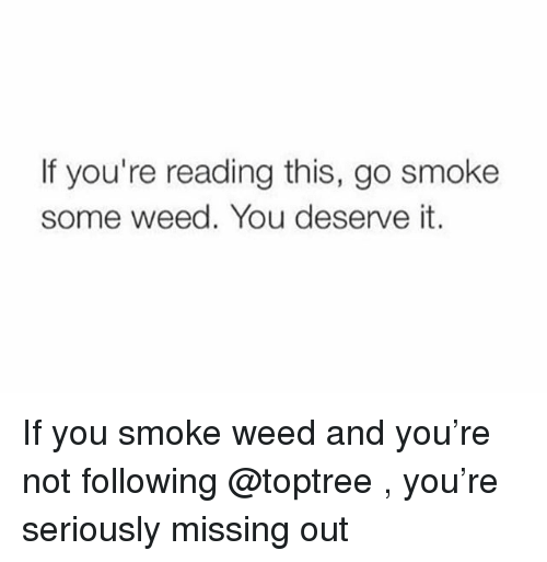 Weed, If Youre Reading This, and Trendy: If you're reading this, go smoke  some weed. You deserve it. If you smoke weed and you're not following @toptree , you're seriously missing out