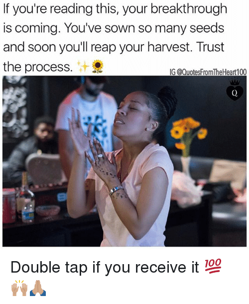 Trust The Process: If you're reading this, your breakthrough  is coming. You've sown so many seeds  and soon you'll reap your harvest. Trust  the process.  IG @QuotesFromTheHeart100 Double tap if you receive it 💯🙌🏽🙏🏽
