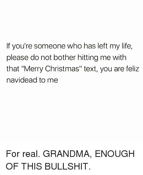 "Christmas, Grandma, and Life: If you're someone who has left my life,  please do not bother hitting me with  that ""Merry Christmas"" text, you are feliz  navidead to me For real. GRANDMA, ENOUGH OF THIS BULLSHIT."
