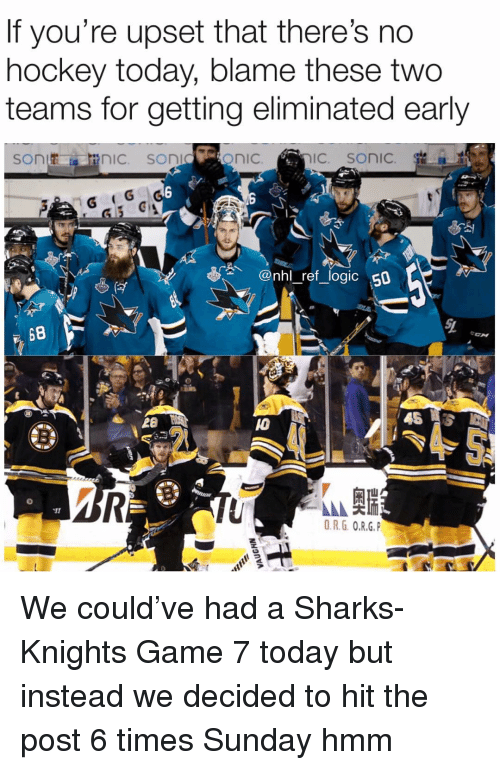 Hockey, Logic, and Memes: If you're upset that theres no  hockey today, blame these two  teams for getting eliminated early  @nhl_ref_logic 50  28  10  O.R.G O.R.G. We could've had a Sharks-Knights Game 7 today but instead we decided to hit the post 6 times Sunday hmm