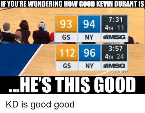 Good Good: IF YOU'RE WONDERING HOW GOOD KEVIN DURANT IS  7:31  4TH 11  GS NY MSG  93 94  11 9624  GS NY AMSG  @NBAMEMES  HE'S THIS GOOD KD is good good