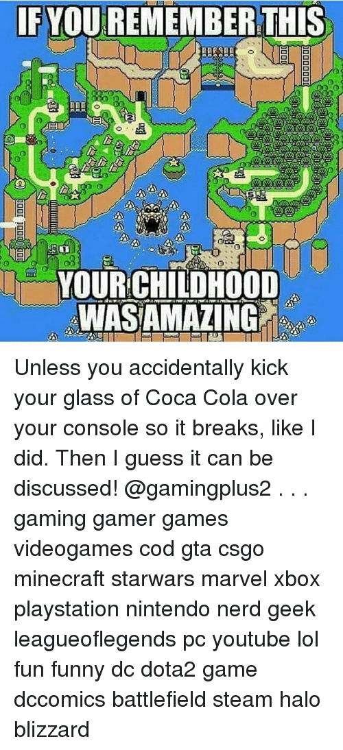 Consolence: IF YOUREMEMBERTHIS  YOUR CHILDHOOD  WIASAMAZING Unless you accidentally kick your glass of Coca Cola over your console so it breaks, like I did. Then I guess it can be discussed! @gamingplus2 . . . gaming gamer games videogames cod gta csgo minecraft starwars marvel xbox playstation nintendo nerd geek leagueoflegends pc youtube lol fun funny dc dota2 game dccomics battlefield steam halo blizzard