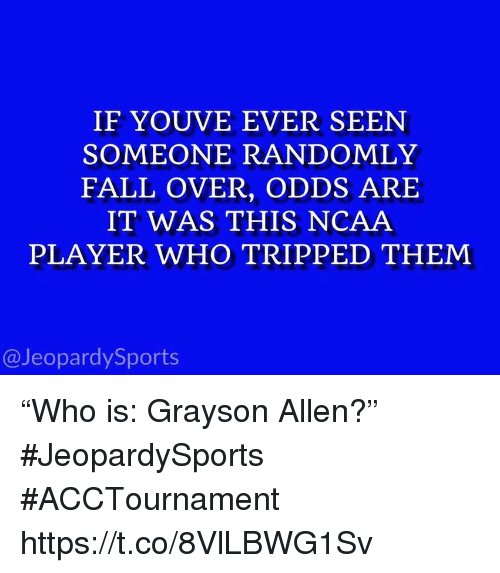 "fall over: IF YOUVE EVER SEEN  SOMEONE RANDOMLY  FALL OVER, ODDS ARE  IT WAS THIS NCAA  PLAYER WHO TRIPPED THEM  @JeopardySports ""Who is: Grayson Allen?"" #JeopardySports #ACCTournament https://t.co/8VlLBWG1Sv"