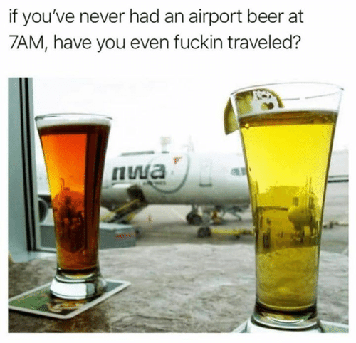Beer, Memes, and Never: if you've never had an airport beer at  7AM, have you even fuckin traveled?